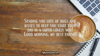 Sending you lots of hugs and kisses to help you start your day in a super lovely way! Good morning, my best friend! Good Morning Quotes