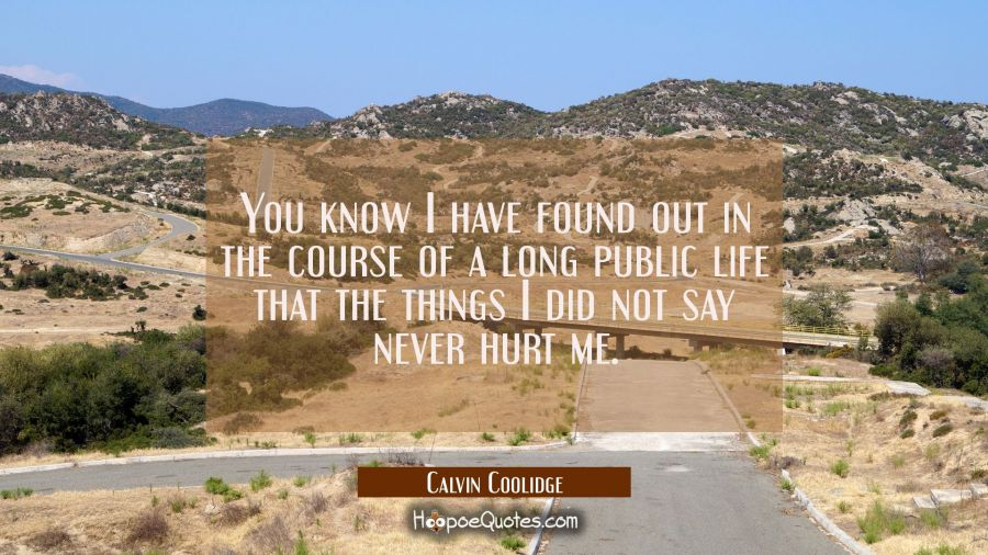 You know I have found out in the course of a long public life that the things I did not say never h Calvin Coolidge Quotes