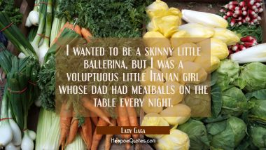 I wanted to be a skinny little ballerina but I was a voluptuous little Italian girl whose dad had m Lady Gaga Quotes