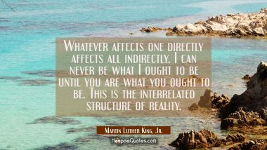Whatever affects one directly affects all indirectly. I can never be what I ought to be until you a