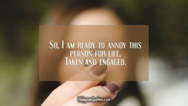 So, I am ready to annoy this person for life. Taken and engaged. Engagement Quotes