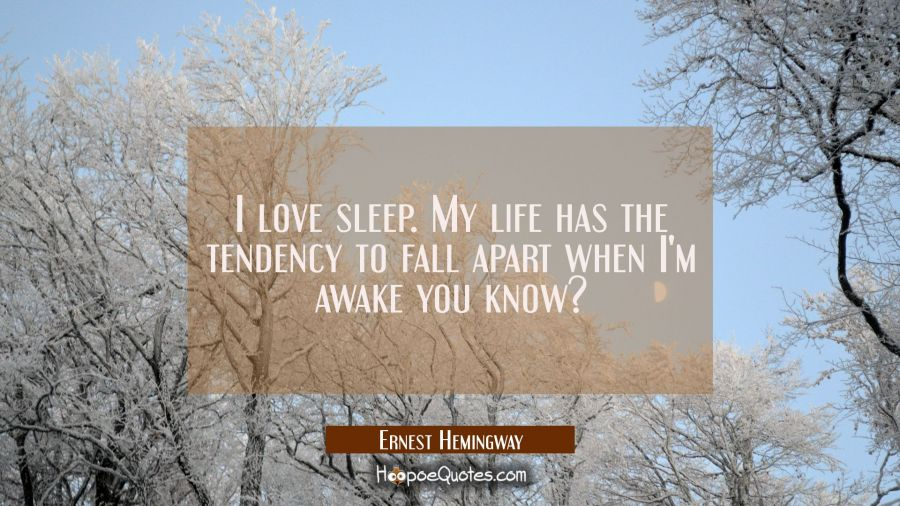 I love sleep. My life has the tendency to fall apart when I'm awake you know? Ernest Hemingway Quotes