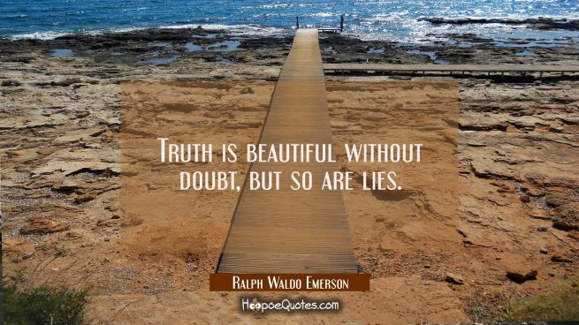 Truth is beautiful without doubt, but so are lies.