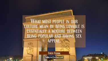 What most people in our culture mean by being lovable is essentially a mixture between being popula