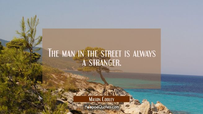 The man in the street is always a stranger.