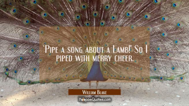 `Pipe a song about a Lamb!' / So I piped with merry cheer.