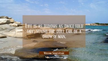 Life is as tedious as twice-told tale vexing the dull ear of a drowsy man.