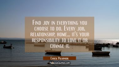 Find joy in everything you choose to do. Every job relationship home... it's your responsibility to Chuck Palahniuk Quotes