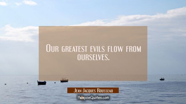 Our greatest evils flow from ourselves.