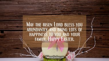 May the risen Lord bless you abundantly and bring lots of happiness to you and your family. Happy Easter. Easter Quotes