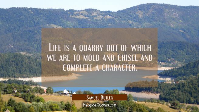 Life is a quarry out of which we are to mold and chisel and complete a character.