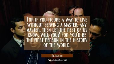 For if you figure a way to live without serving a master, any master, then let the rest of us know, will you? For you'd be the first person in the history of the world. Movie Quotes Quotes