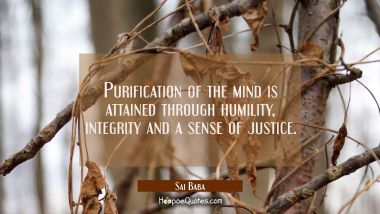 Purification of the mind is attained through humility integrity and a sense of justice. Sai Baba Quotes