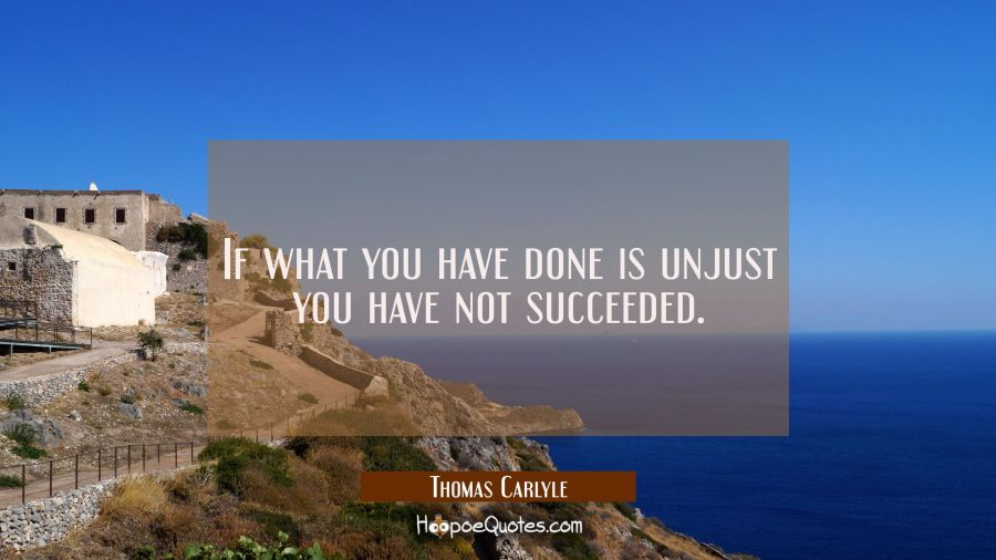 If what you have done is unjust you have not succeeded. Thomas Carlyle Quotes