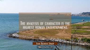 The analysis of character is the highest human entertainment.
