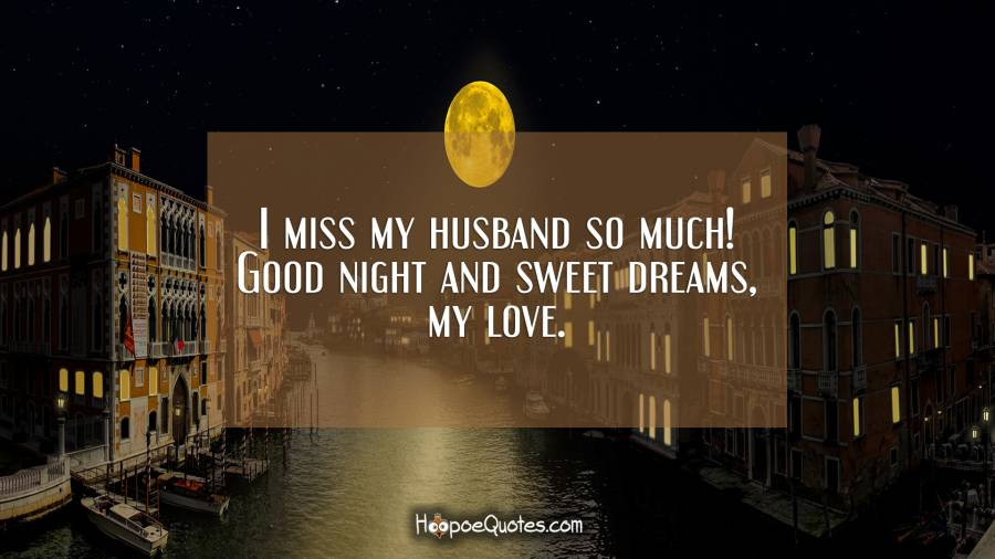 I miss my husband so much! Good night and sweet dreams, my love. Good Night Quotes
