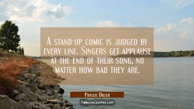 A stand-up comic is judged by every line. Singers get applause at the end of their song no matter h Phyllis Diller Quotes