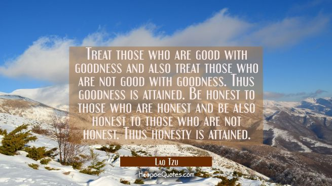 Treat those who are good with goodness and also treat those who are not good with goodness. Thus go