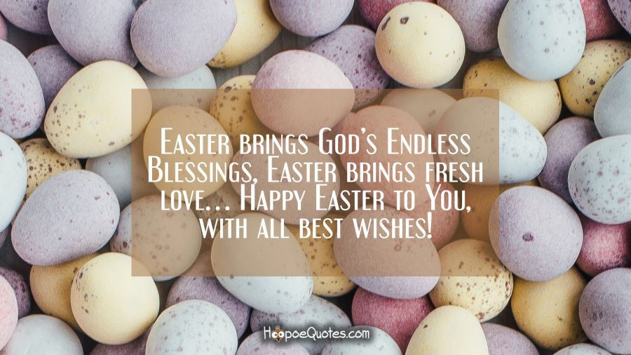 Easter brings God Endless Blessings, Easter brings fresh love… Happy Easter to You, with all best wishes! Easter Quotes