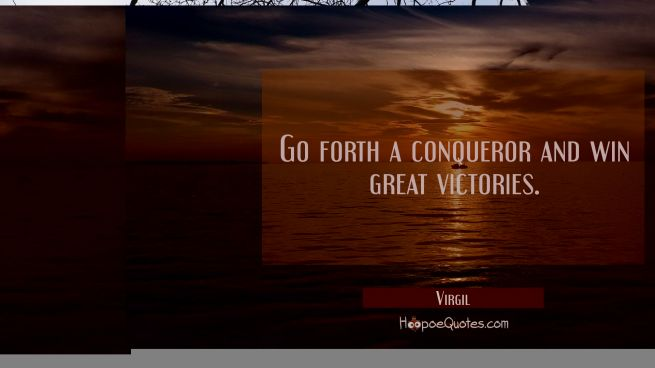 Go forth a conqueror and win great victories.