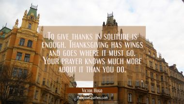 To give thanks in solitude is enough. Thanksgiving has wings and goes where it must go. Your prayer Victor Hugo Quotes