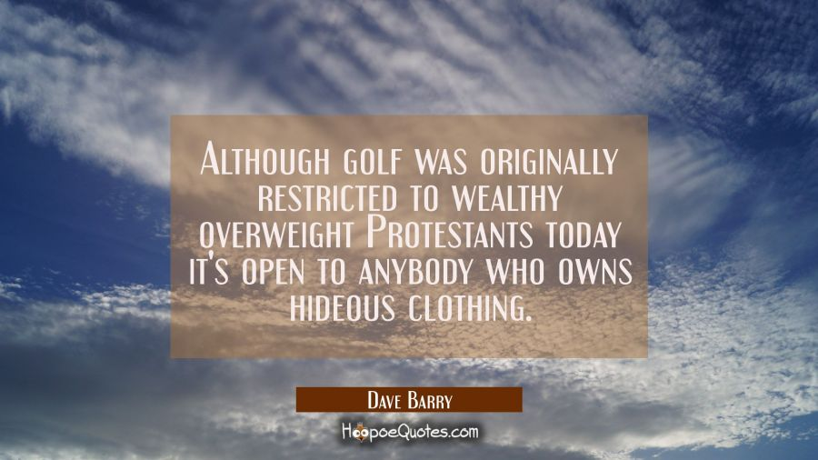 Although golf was originally restricted to wealthy overweight Protestants today it's open to anybod Dave Barry Quotes