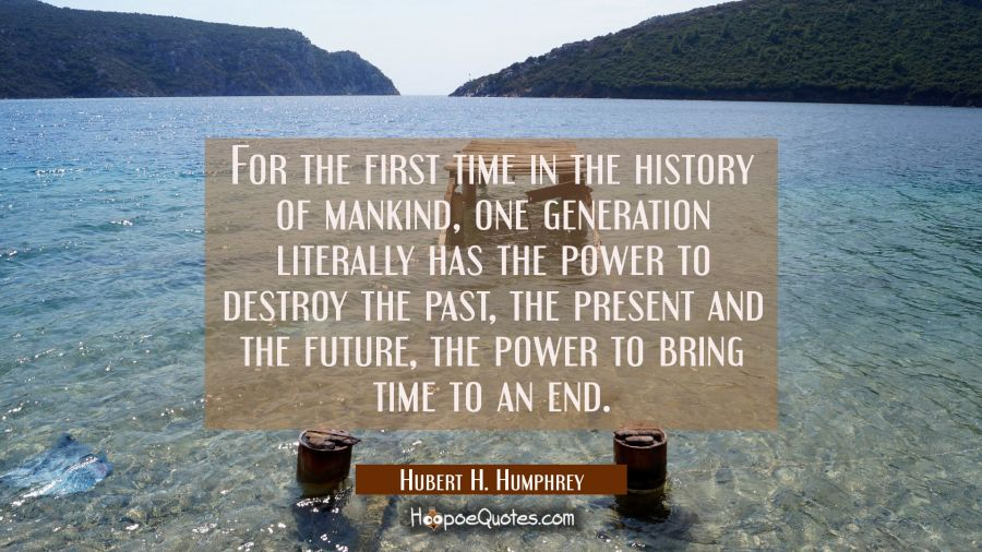 For the first time in the history of mankind one generation literally has the power to destroy the Hubert H. Humphrey Quotes