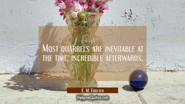 Most quarrels are inevitable at the time, incredible afterwards.