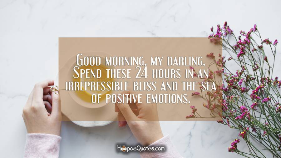 Good morning, my darling. Spend these 24 hours in an irrepressible bliss and the sea of positive emotions. Good Morning Quotes