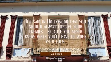 It's said in Hollywood that you should always forgive your enemies - because you never know when yo
