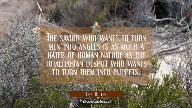 The savior who wants to turn men into angels is as much a hater of human nature as the totalitarian