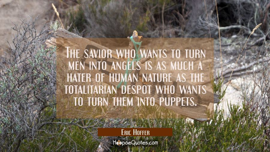The savior who wants to turn men into angels is as much a hater of human nature as the totalitarian Eric Hoffer Quotes