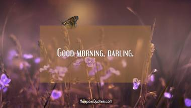 Good morning, darling. Good Morning Quotes