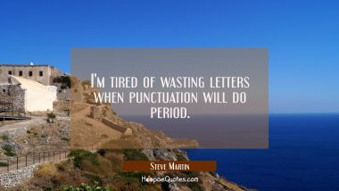 I'm tired of wasting letters when punctuation will do period.