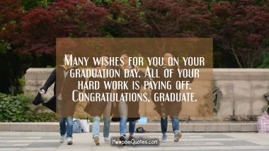 Many wishes for you on your graduation day. All of your hard work is paying off . Congratulations, graduate.