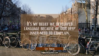 It's my belief we developed language because of our deep inner need to complain. Lily Tomlin Quotes