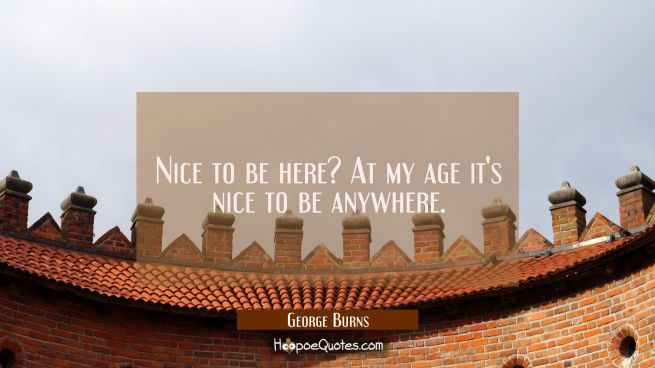 Nice to be here? At my age it's nice to be anywhere.