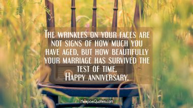 The wrinkles on your faces are not signs of how much you have aged, but how beautifully your marriage has survived the test of time. Happy anniversary. Anniversary Quotes