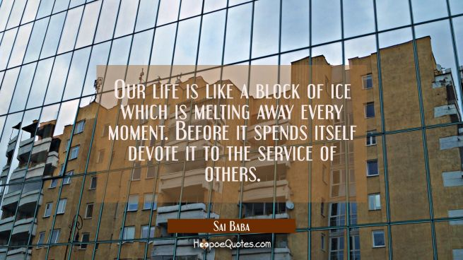 Our life is like a block of ice which is melting away every moment. Before it spends itself devote