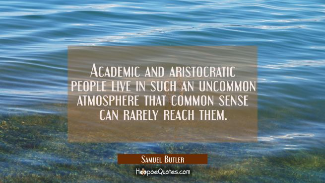 Academic and aristocratic people live in such an uncommon atmosphere that common sense can rarely r