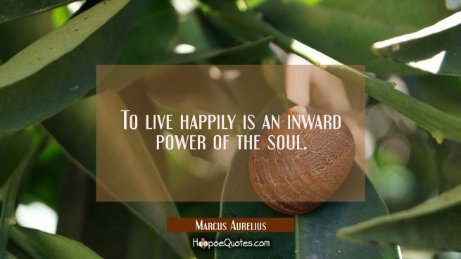 To live happily is an inward power of the soul.