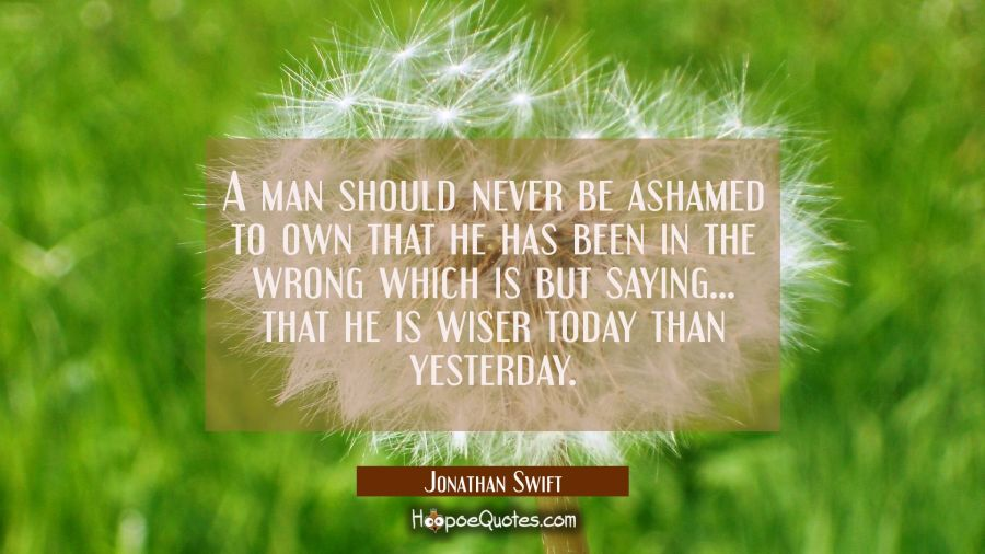 A man should never be ashamed to own that he has been in the wrong which is but saying... that he i Jonathan Swift Quotes