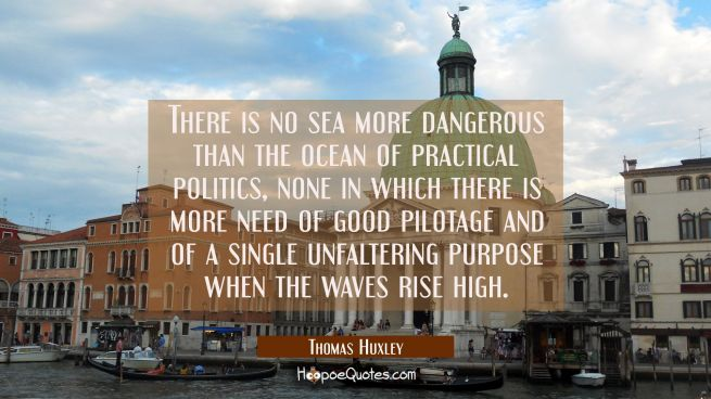 There is no sea more dangerous than the ocean of practical politics none in which there is more nee
