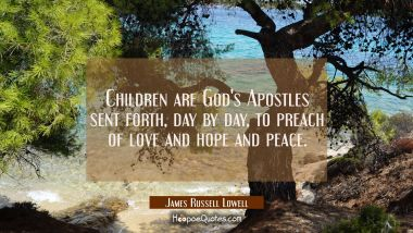 Children are God's Apostles sent forth day by day to preach of love and hope and peace. James Russell Lowell Quotes