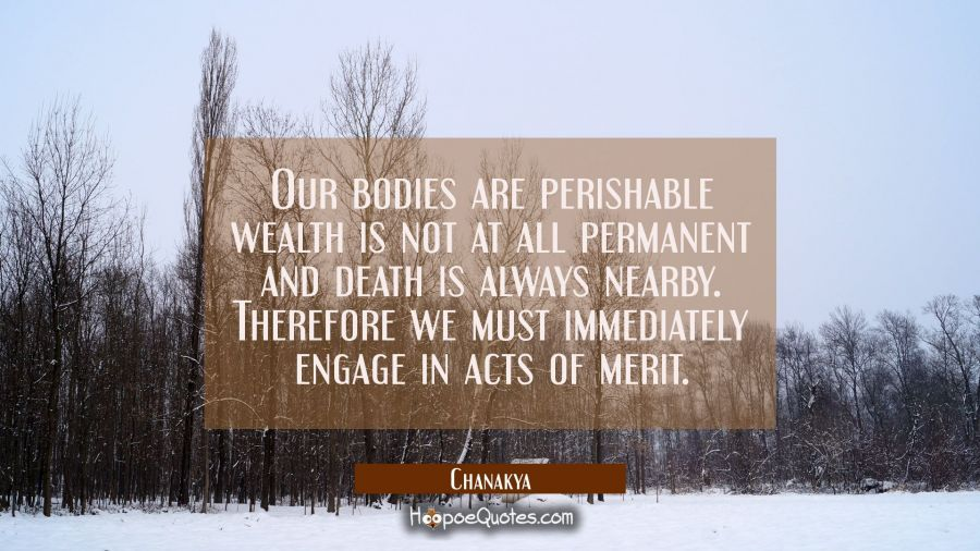 Our bodies are perishable wealth is not at all permanent and death is always nearby. Therefore we m Chanakya Quotes