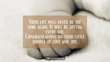Your life will never be the same again. It will be special every day. Congratulations on your little bundle of love and joy. New Baby Quotes