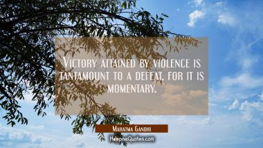 Victory attained by violence is tantamount to a defeat, for it is momentary.