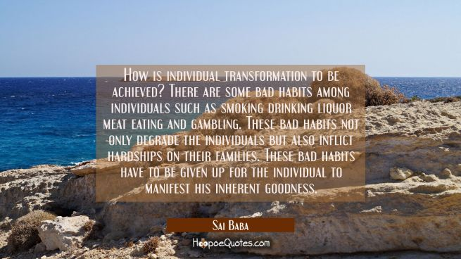 How is individual transformation to be achieved? There are some bad habits among individuals such a