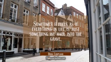 Sometimes it feels as if everything in life is just something we haul into the grave.