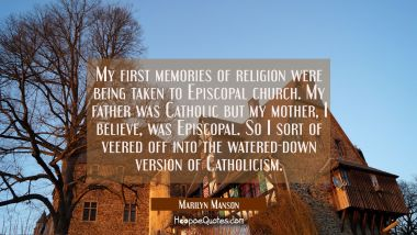 My first memories of religion were being taken to Episcopal church. My father was Catholic but my m
